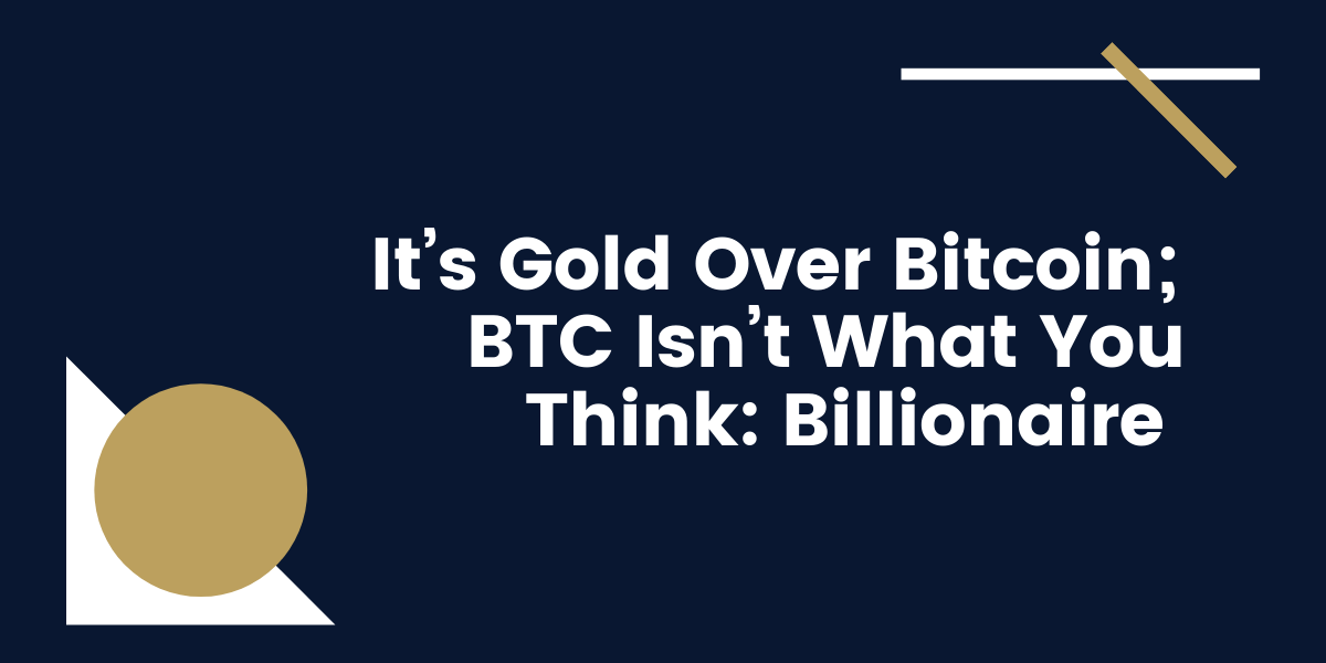 It's-Gold-Over-Bitcoin-BTC-Isn't-What-You-Think-Billionaire